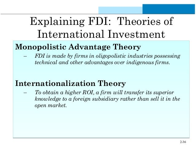 monopolistic advantage theory The major theories of fdi explained below: 1 theory of monopolistic advantage 2 oligopoly theory of advantage 3 product life cycle model 4 eclectic theory 1.