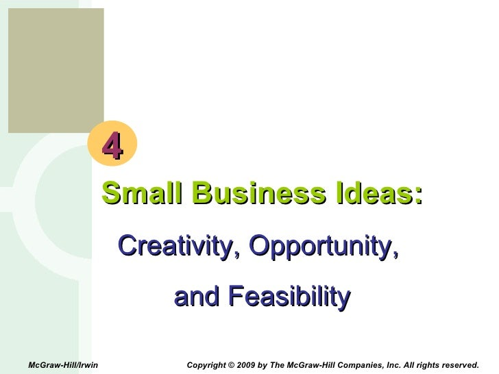 4 Small Business Ideas: Creativity, Opportunity,  and Feasibility McGraw-Hill/Irwin  Copyright © 2009 by The McGraw-Hill C...