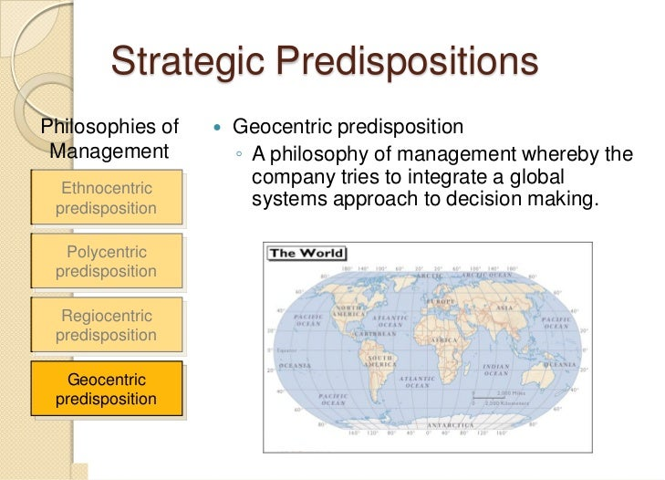 examples of ethnocentric and geocentric predisposition View geocentric companies presentations online, safely and virus-free ethnocentric polycentric geocentric diagrams the nature of culture - strategic predispositions ethnocentric predisposition a nationalistic philosophy of management whereby the values and interests of the.