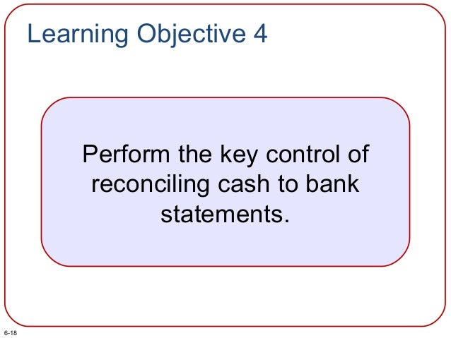 Learning Objective 4 Perform the key control of reconciling cash to bank statements. 6-18