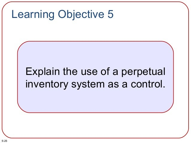 Learning Objective 5 Explain the use of a perpetual inventory system as a control. 6-26