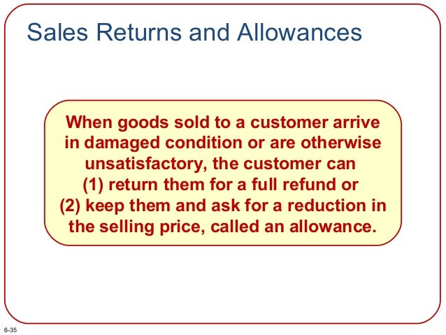 Sales Returns and Allowances When goods sold to a customer arrive in damaged condition or are otherwise unsatisfactory, th...