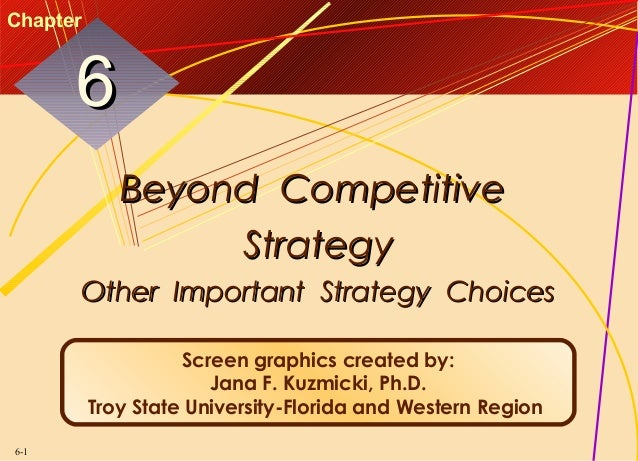 Chapter  6 Beyond Competitive Strategy Other Important Strategy Choices Screen graphics created by: Jana F. Kuzmicki, Ph.D...