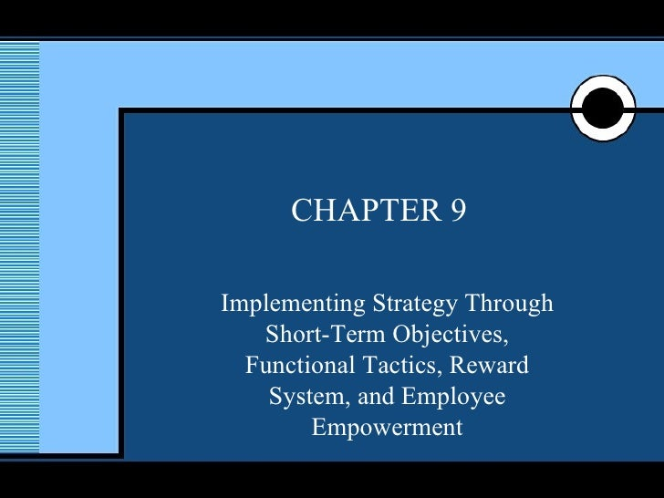 CHAPTER 9 Implementing Strategy Through Short-Term Objectives, Functional Tactics, Reward System, and Employee Empowerment