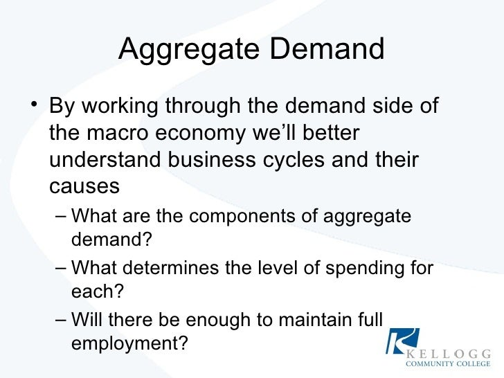 Aggregate Demand <ul><li>By working through the demand side of the macro economy we'll better understand business cycles a...