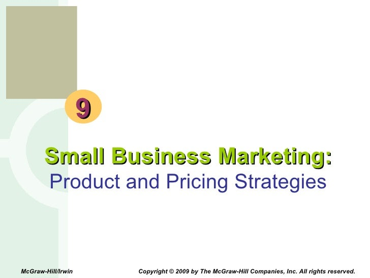9 Small Business Marketing: Product and Pricing Strategies McGraw-Hill/Irwin  Copyright © 2009 by The McGraw-Hill Companie...