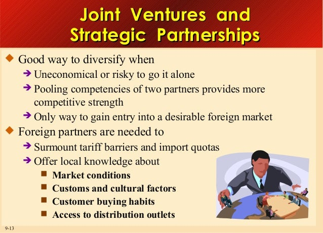 Joint Ventures and Strategic Partnerships  Good way to diversify when  Uneconomical  or risky to go it alone  Pooling c...