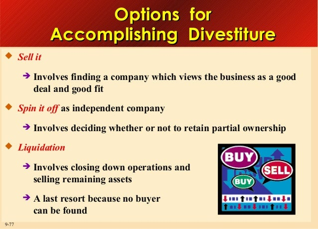 Options for Accomplishing Divestiture  Sell it   Involves finding a company which views the business as a good deal and ...