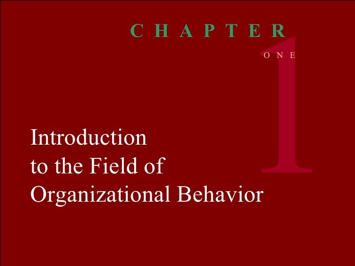 Introduction to the Field of Organizational Behavior 1 C  H  A  P  T  E  R O  N  E