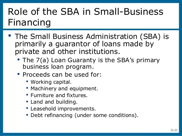 11-11Role of the SBA in Small-BusinessFinancing The Small Business Administration (SBA) isprimarily a guarantor of loans ...