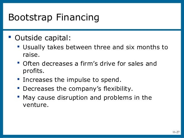 11-27Bootstrap Financing Outside capital: Usually takes between three and six months toraise. Often decreases a firm's ...
