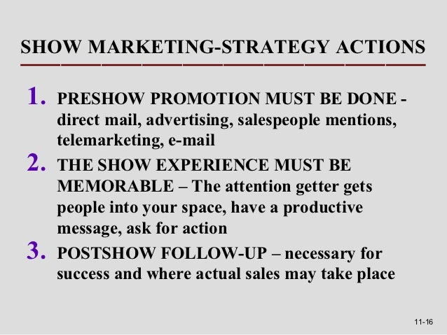 SHOW MARKETING-STRATEGY ACTIONS1.   PRESHOW PROMOTION MUST BE DONE -     direct mail, advertising, salespeople mentions,  ...
