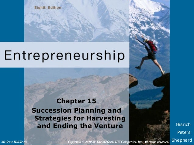 HisrichPetersShepherdChapter 15Succession Planning andStrategies for Harvestingand Ending the VentureCopyright © 2010 by T...