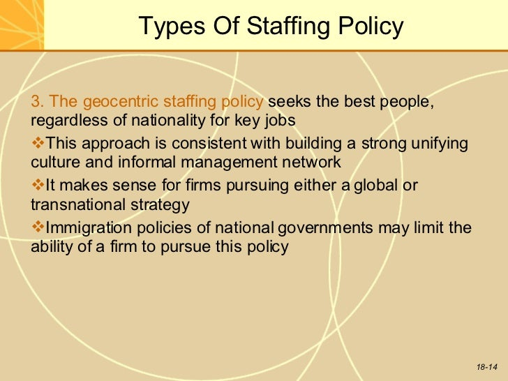 the ethnocentric staffing policy In ethnocentric approach, the key positions in the organization are filled with the  employees of the parent country all the managerial decisions viz mission.