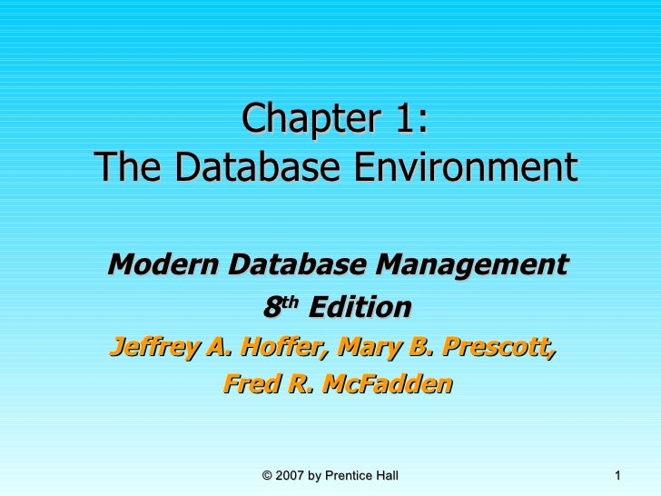 Chapter 1: The Database Environment Modern Database Management 8 th  Edition Jeffrey A. Hoffer, Mary B. Prescott,  Fred R....