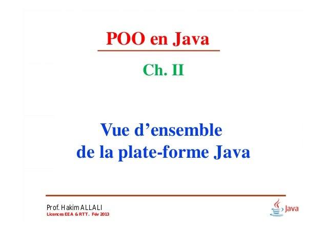 POO en Java Ch. II Vue d'ensemble de la plate-forme Java Prof. Hakim ALLALI Licences EEA & RTT. Fév 2013