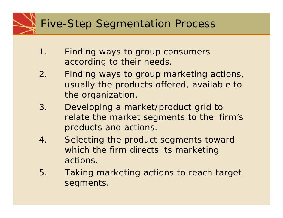 Five-Step Segmentation Process  1.   Finding ways to group consumers      according to their needs. 2.   Finding ways to g...
