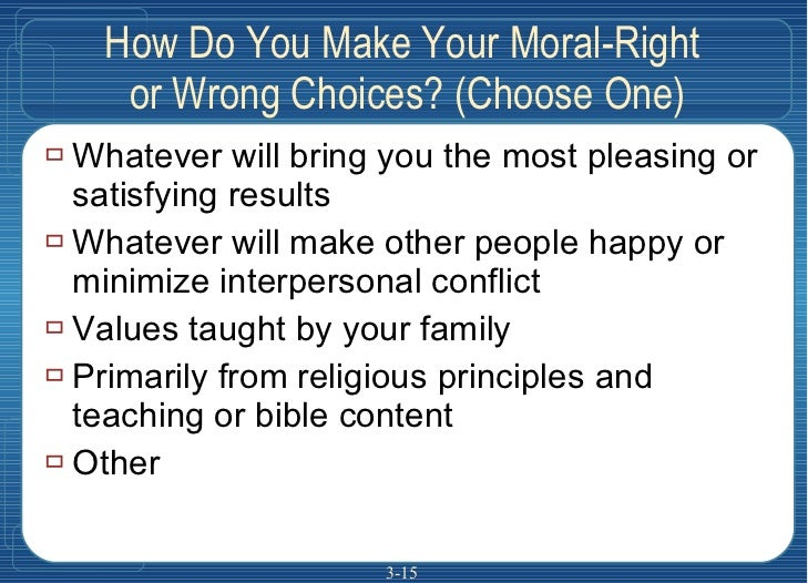 How Do You Make Your Moral-Right  or Wrong Choices? (Choose One) <ul><li>Whatever will bring you the most pleasing or sati...