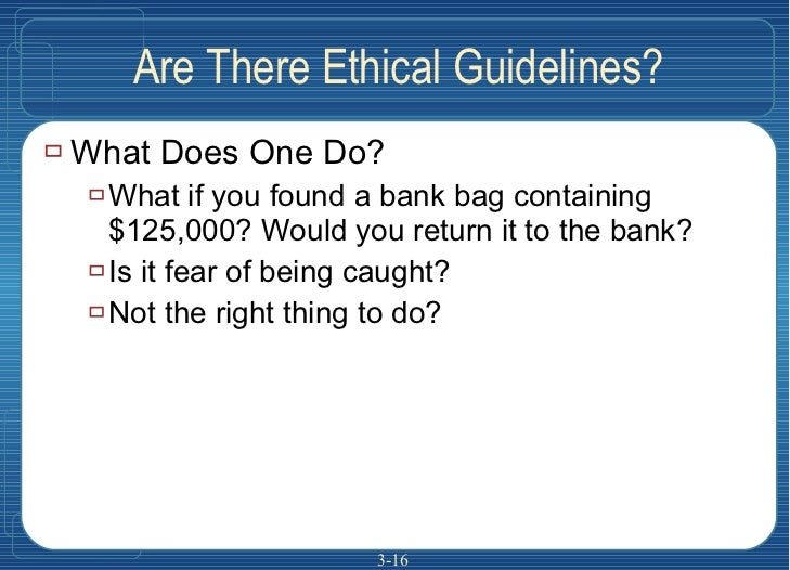 Are There Ethical Guidelines? <ul><li>What Does One Do? </li></ul><ul><ul><li>What if you found a bank bag containing $125...