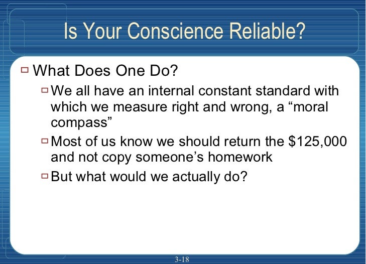 Is Your Conscience Reliable? <ul><li>What Does One Do? </li></ul><ul><ul><li>We all have an internal constant standard wit...
