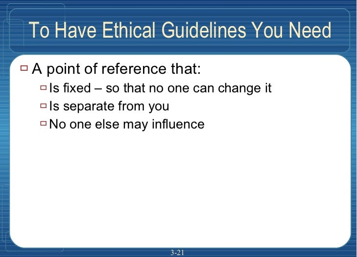 To Have Ethical Guidelines You Need <ul><li>A point of reference that: </li></ul><ul><ul><li>Is fixed – so that no one can...
