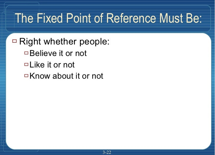 The Fixed Point of Reference Must Be: <ul><li>Right whether people: </li></ul><ul><ul><li>Believe it or not </li></ul></ul...
