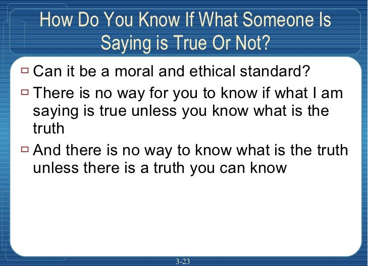 How Do You Know If What Someone Is Saying is True Or Not? <ul><li>Can it be a moral and ethical standard? </li></ul><ul><l...