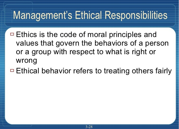 Management's Ethical Responsibilities <ul><li>Ethics is the code of moral principles and values that govern the behaviors ...