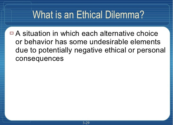What is an Ethical Dilemma? <ul><li>A situation in which each alternative choice or behavior has some undesirable elements...