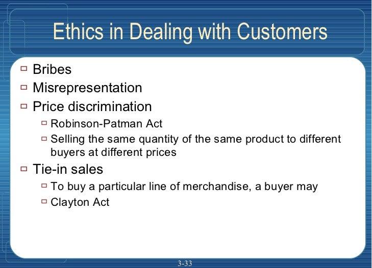 Ethics in Dealing with Customers <ul><li>Bribes </li></ul><ul><li>Misrepresentation </li></ul><ul><li>Price discrimination...