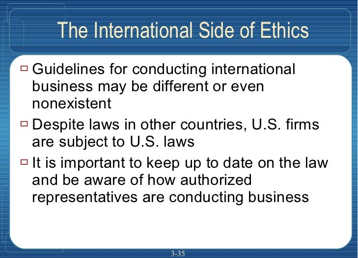 The International Side of Ethics <ul><li>Guidelines for conducting international business may be different or even nonexis...