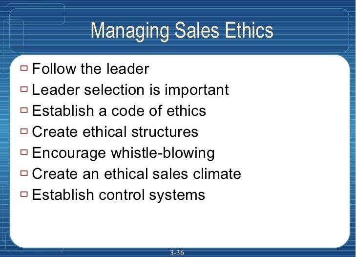 Managing Sales Ethics <ul><li>Follow the leader </li></ul><ul><li>Leader selection is important </li></ul><ul><li>Establis...