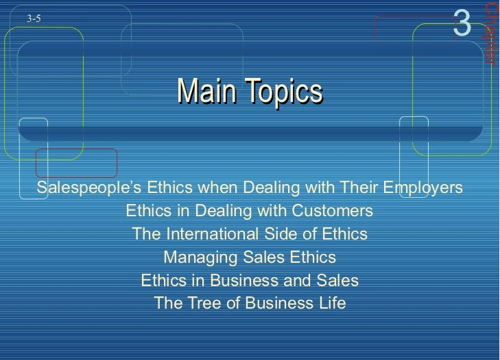 Main Topics Salespeople's Ethics when Dealing with Their Employers Ethics in Dealing with Customers The International Side...