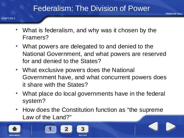 CHAPTER 4 Federalism: The Division of Power • What is federalism, and why was it chosen by the Framers? • What powers are ...