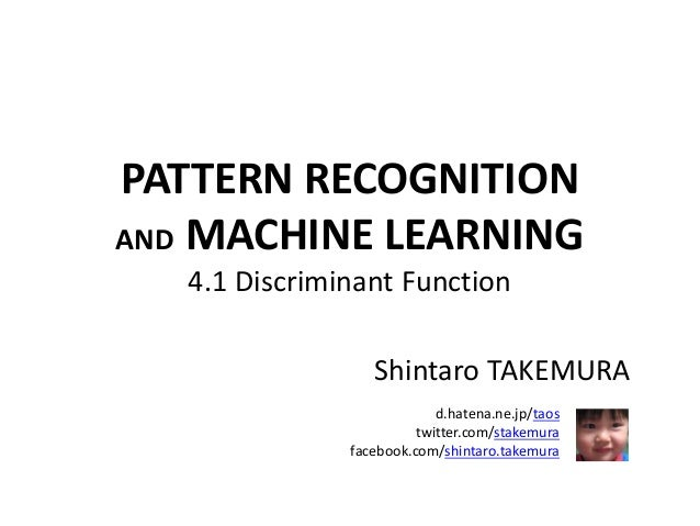 PATTERN RECOGNITION AND MACHINE LEARNING 4.1 Discriminant Function Shintaro TAKEMURA d.hatena.ne.jp/taos twitter.com/stake...