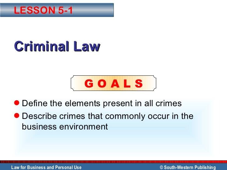 Criminal Law <ul><li>Define the elements present in all crimes </li></ul><ul><li>Describe crimes that commonly occur in th...