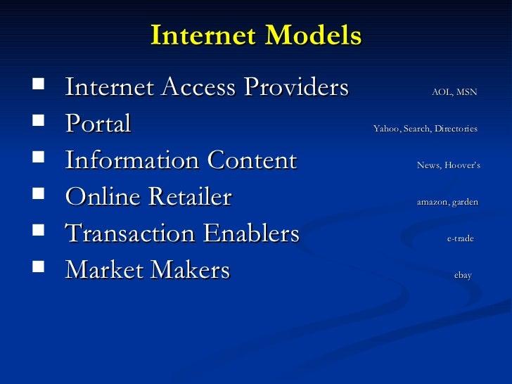 Internet Models <ul><li>Internet Access Providers    AOL, MSN </li></ul><ul><li>Portal    Yahoo, Search, Directories </li>...