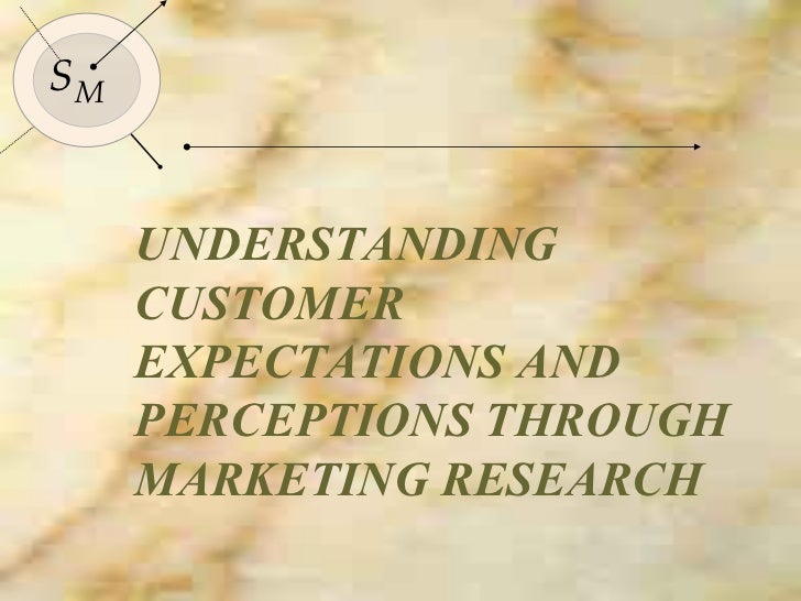 UNDERSTANDING CUSTOMER EXPECTATIONS AND PERCEPTIONS THROUGH MARKETING RESEARCH S M