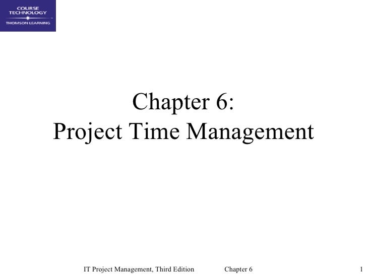 Chapter 6:Project Time Management  IT Project Management, Third Edition   Chapter 6   1