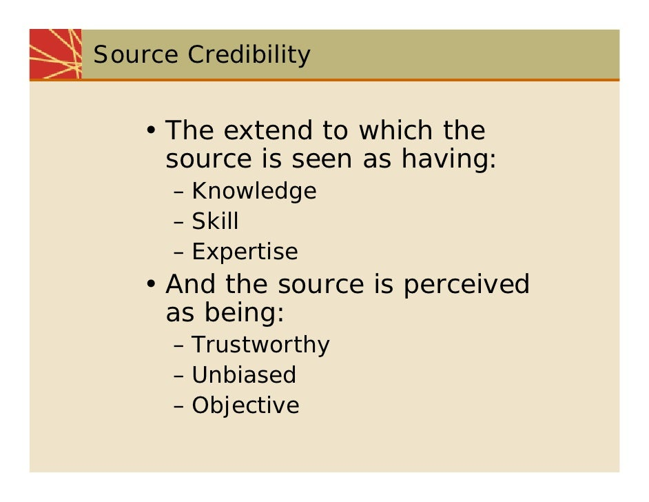 Source Credibility       • The extend to which the       source is seen as having:       – Knowledge       – Skill       –...