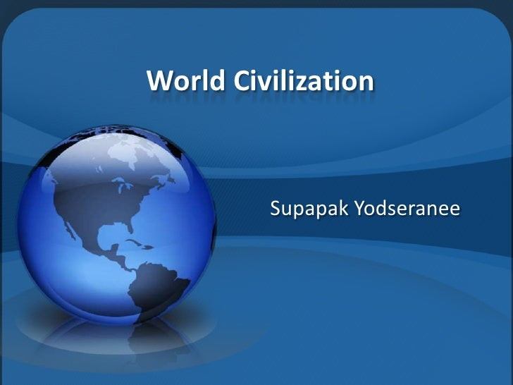 World Civilization            Supapak Yodseranee