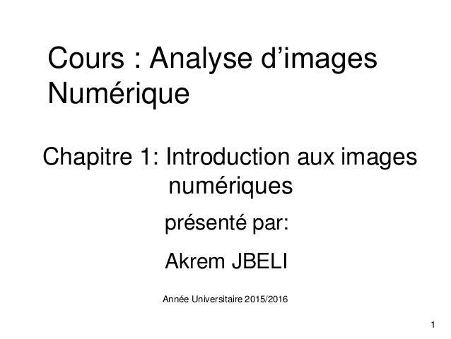 Cours : Analyse d'images Numérique Chapitre 1: Introduction aux images numériques présenté par: Akrem JBELI Année Universi...