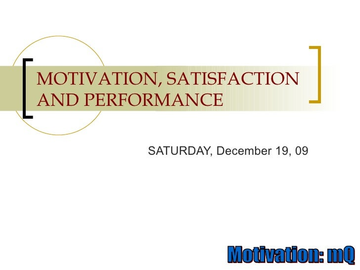 MOTIVATION, SATISFACTION AND PERFORMANCE SATURDAY, December 19, 09