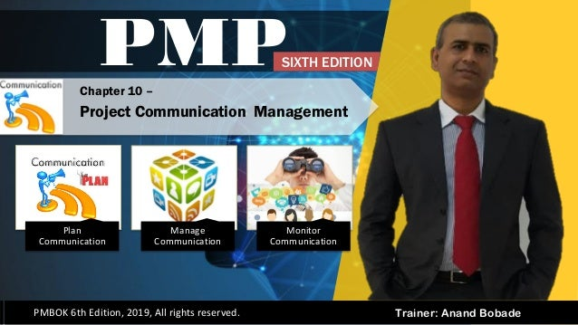 Trainer: Anand Bobade PMP PMBOK 6th Edition, 2019, All rights reserved. Chapter 10 – Project Communication Management SIXT...