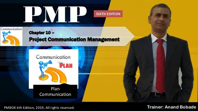 Chapter 10 – Project Communication Management PMP Trainer: Anand BobadePMBOK 6th Edition, 2019, All rights reserved. Plan ...