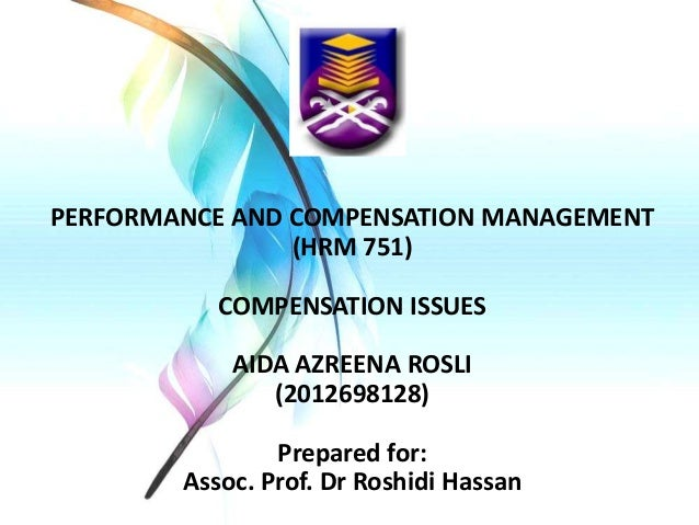 PERFORMANCE AND COMPENSATION MANAGEMENT (HRM 751) COMPENSATION ISSUES AIDA AZREENA ROSLI (2012698128)  Prepared for: Assoc...