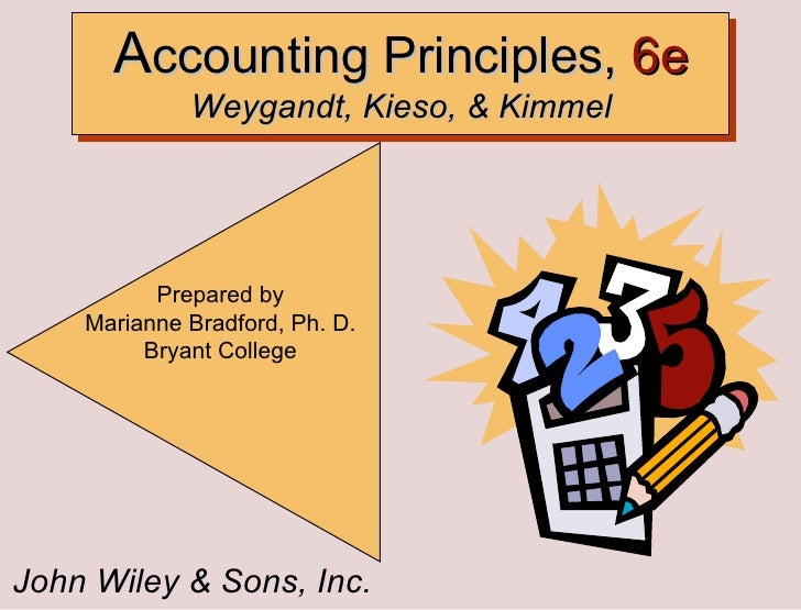 John Wiley & Sons, Inc. Prepared by Marianne Bradford, Ph. D. Bryant College A ccounting Principles,  6e  Weygandt, Kieso,...