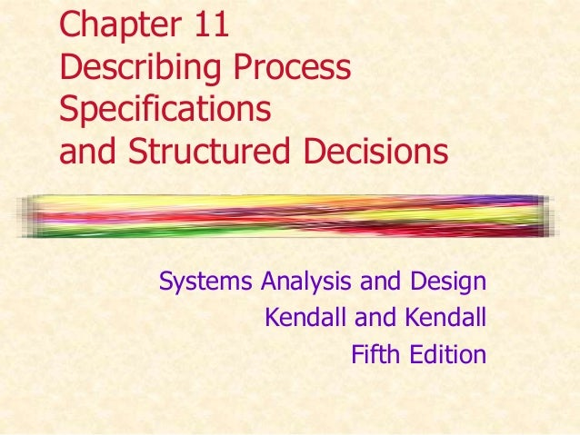 Chapter 11  Describing Process  Specifications  and Structured Decisions  Systems Analysis and Design  Kendall and Kendall...