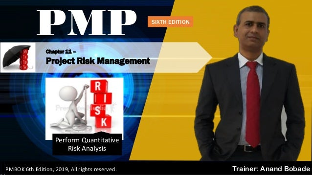 Chapter 11 – Project Risk Management PMP Trainer: Anand BobadePMBOK 6th Edition, 2019, All rights reserved. Perform Quanti...