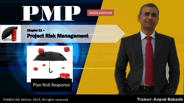 PMBOK 6 - All rights reserved; By: Anand Bobade (nmbobade@gmail.com) Chapter 11 – Project Risk Management PMP Trainer: Ana...